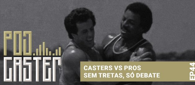 Casters vs Pros! Sem tretas, so debate! PodCaster 44