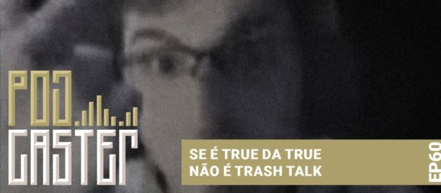 SE É TRUE DA TRUE, NÃO É TRASH TALK! PODCASTER 60