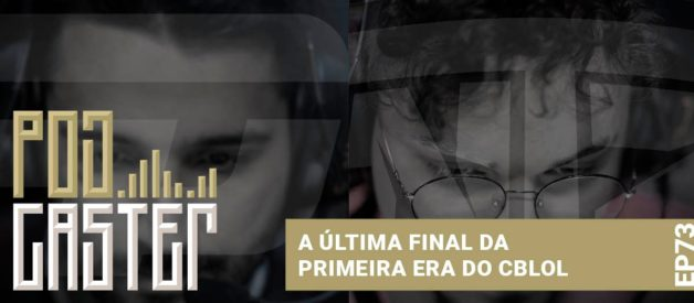 A última final da 1ª era do CBLoL! PodCaster 73