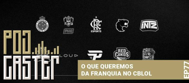 O que desejamos para as Franquias do CBLoL! PodCaster 77